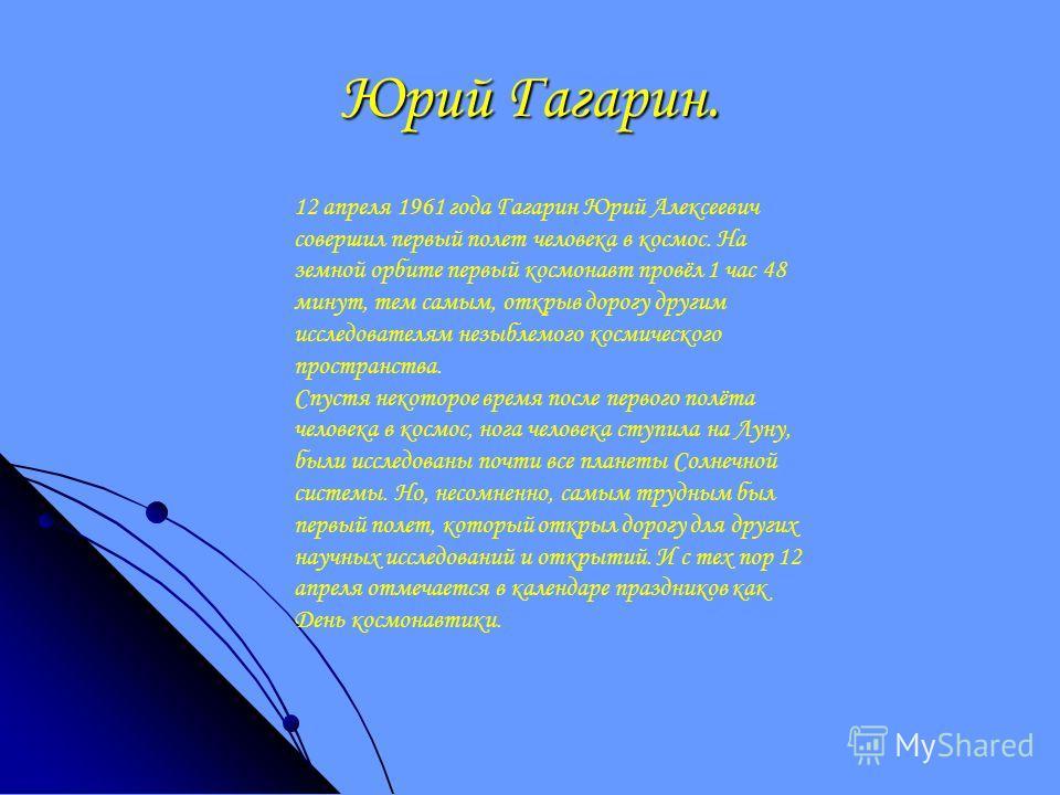 Юрий Гагарин. 12 апреля 1961 года Гагарин Юрий Алексеевич совершил первый полет человека в космос. На земной орбите первый космонавт провёл 1 час 48 минут, тем самым, открыв дорогу другим исследователям незыблемого космического пространства. Спустя н