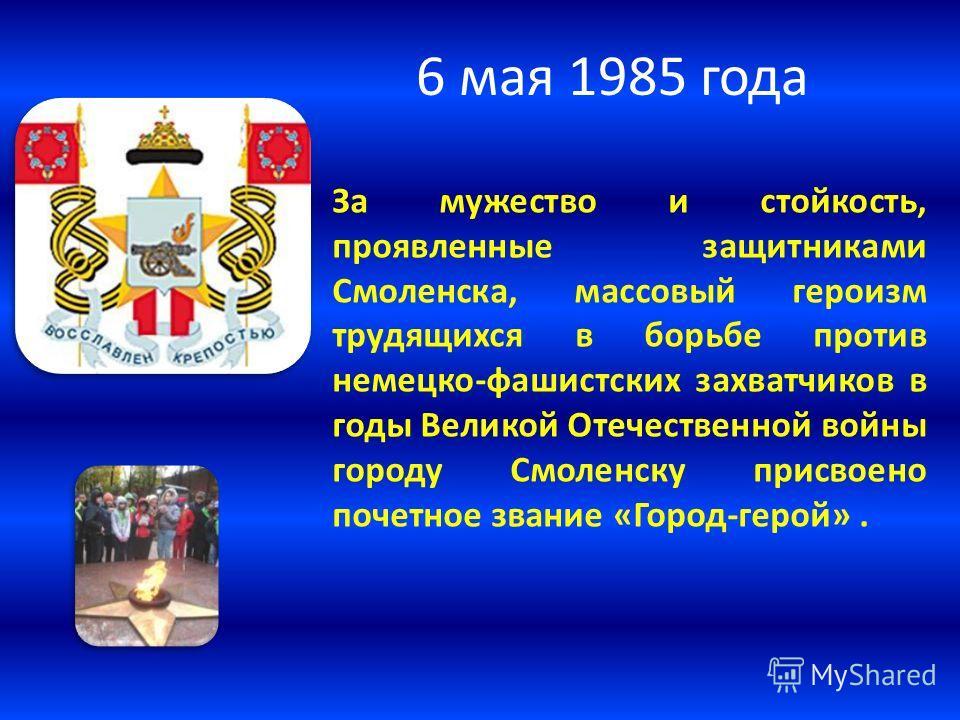 6 мая 1985 года За мужество и стойкость, проявленные защитниками Смоленска, массовый героизм трудящихся в борьбе против немецко-фашистских захватчиков в годы Великой Отечественной войны городу Смоленску присвоено почетное звание «Город-герой».