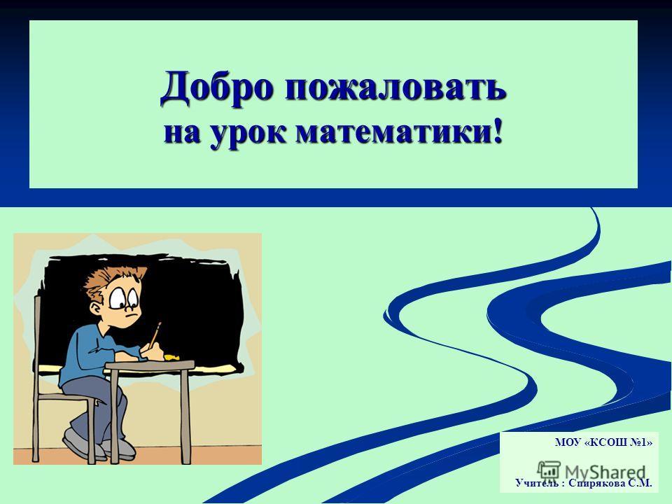 Добро пожаловать на урок математики! МОУ «КСОШ 1» Учитель : Спирякова С.М.