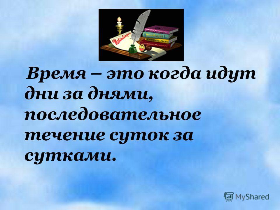 Время – это когда идут дни за днями, последовательное течение суток за сутками.