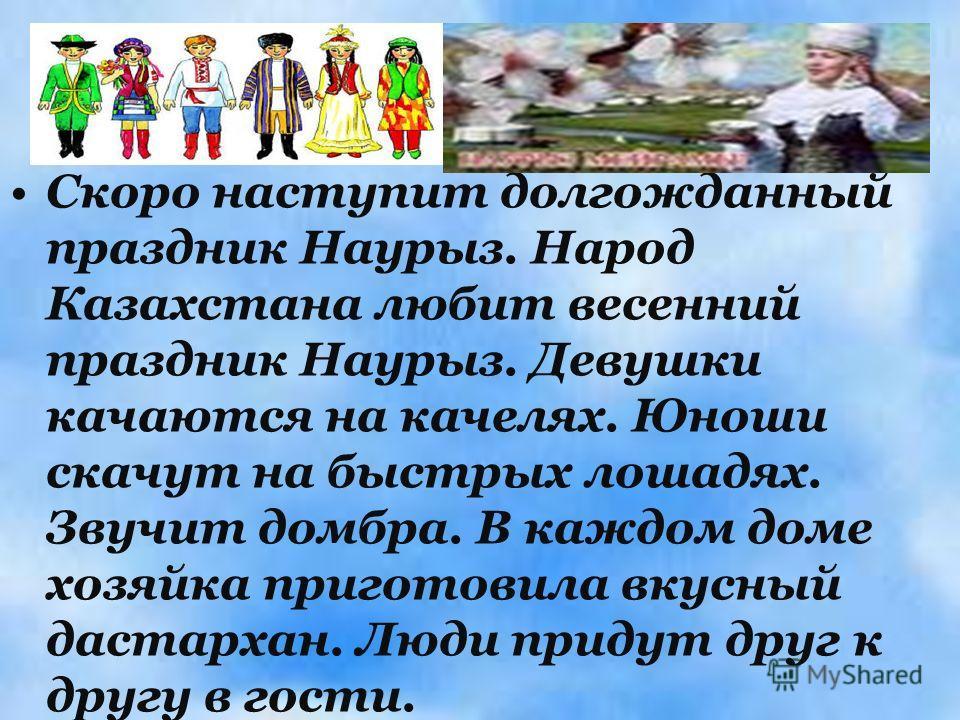 Скоро наступит долгожданный праздник Наурыз. Народ Казахстана любит весенний праздник Наурыз. Девушки качаются на качелях. Юноши скачут на быстрых лошадях. Звучит домбра. В каждом доме хозяйка приготовила вкусный дастархан. Люди придут друг к другу в