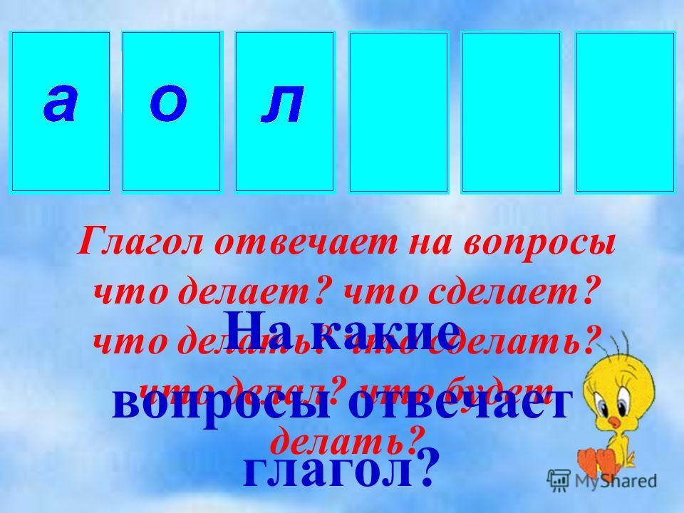 Глагол отвечает на вопросы что делает? что сделает? что делать? что сделать? что делал? что будет делать? На какие вопросы отвечает глагол?