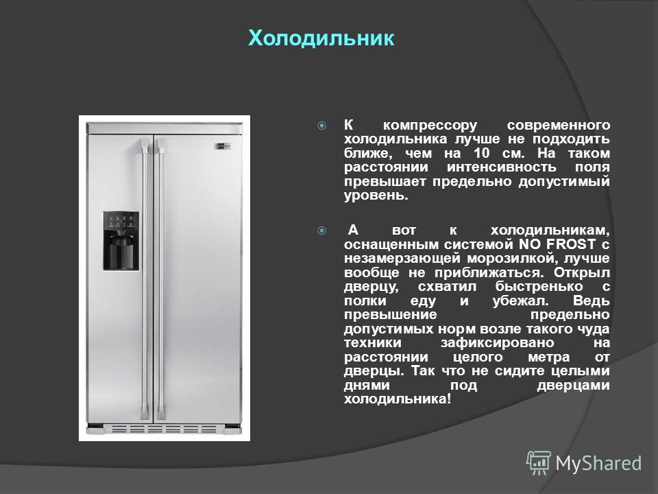 Холодильник К компрессору современного холодильника лучше не подходить ближе, чем на 10 см. На таком расстоянии интенсивность поля превышает предельно допустимый уровень. А вот к холодильникам, оснащенным системой NO FROST с незамерзающей морозилкой,