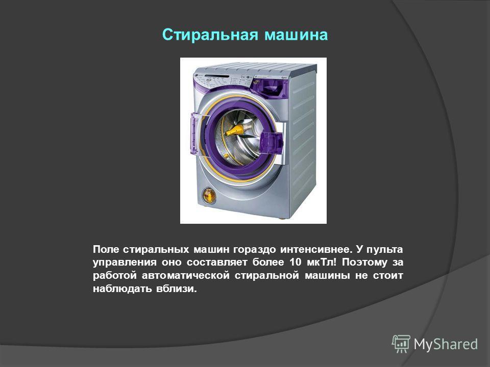 Поле стиральных машин гораздо интенсивнее. У пульта управления оно составляет более 10 мкТл! Поэтому за работой автоматической стиральной машины не стоит наблюдать вблизи. Стиральная машина