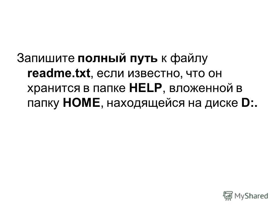 Запишите полный путь к файлу readme.txt, если известно, что он хранится в папке HELP, вложенной в папку HOME, находящейся на диске D:.