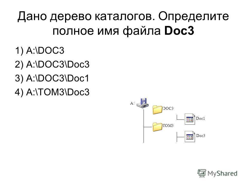 Дано дерево каталогов. Определите полное имя файла Doc3 1) A:\DOC3 2) A:\DOC3\Doc3 3) A:\DOC3\Doc1 4) A:\TOM3\Doc3 A:\ DOC3 Doc1 TOM3 Doc3