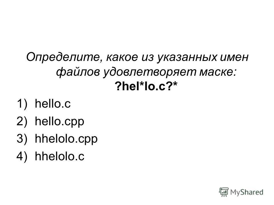 Определите, какое из указанных имен файлов удовлетворяет маске: ?hel*lo.c?* 1)hello.c 2)hello.cpp 3)hhelolo.cpp 4)hhelolo.c