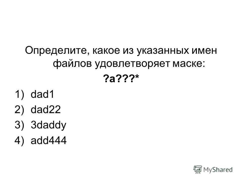 Определите, какое из указанных имен файлов удовлетворяет маске: ?a???* 1)dad1 2)dad22 3)3daddy 4)add444