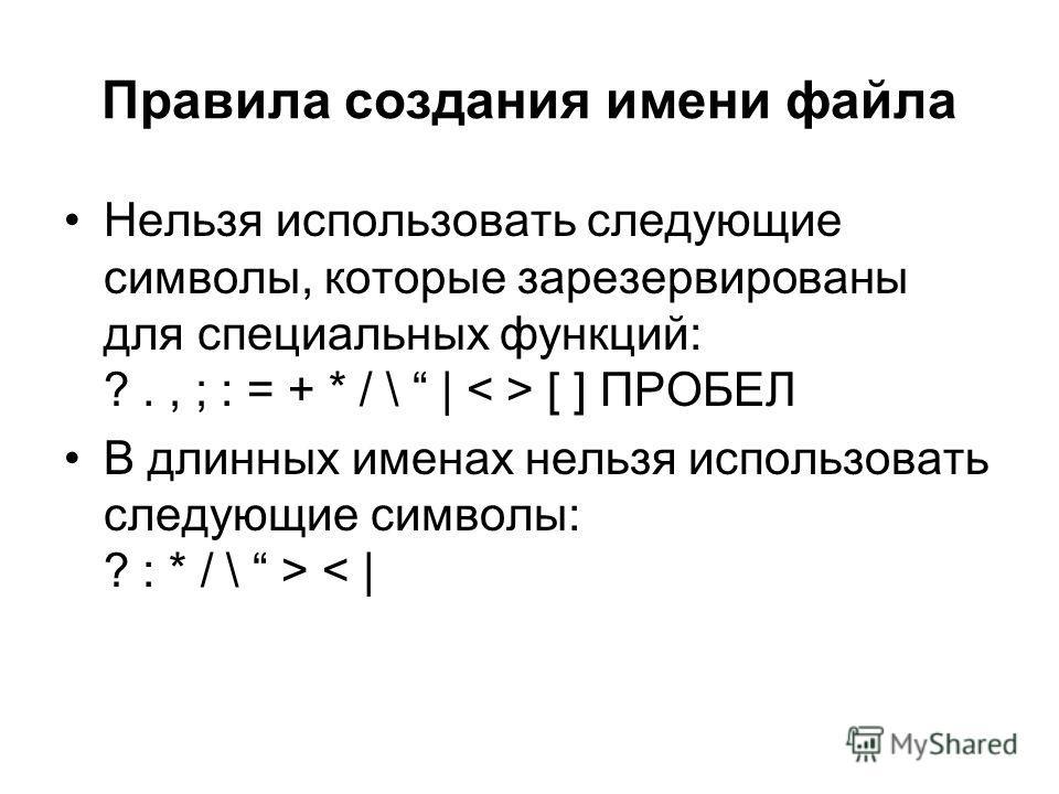 Правила создания имени файла Нельзя использовать следующие символы, которые зарезервированы для специальных функций: ?., ; : = + * / \   [ ] ПРОБЕЛ В длинных именах нельзя использовать следующие символы: ? : * / \ > <  