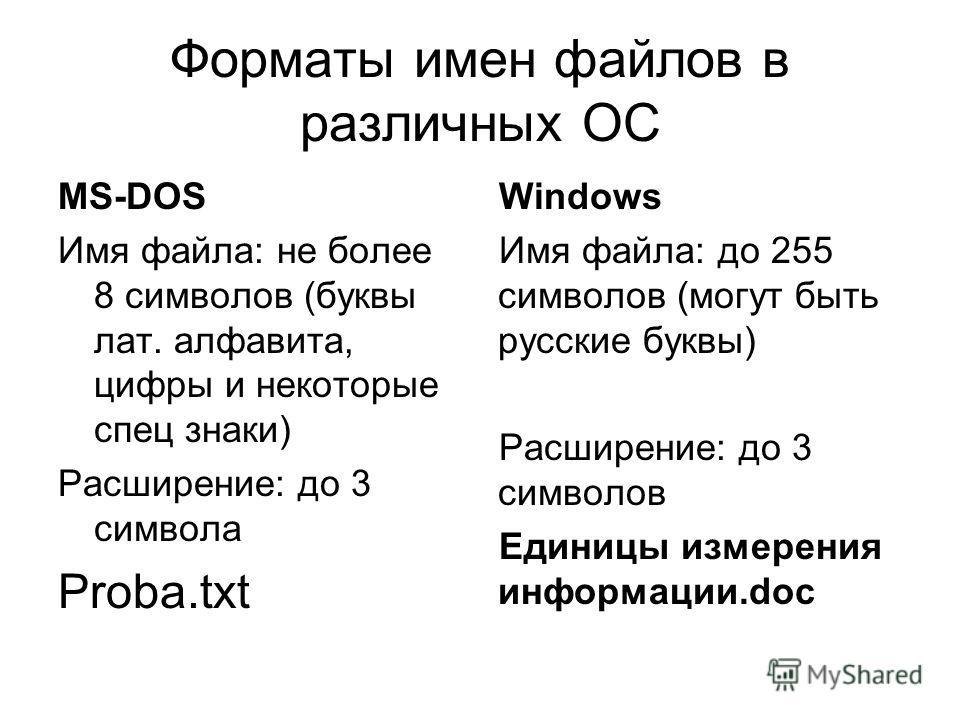 Форматы имен файлов в различных ОС MS-DOS Имя файла: не более 8 символов (буквы лат. алфавита, цифры и некоторые спец знаки) Расширение: до 3 символа Proba.txt Windows Имя файла: до 255 символов (могут быть русские буквы) Расширение: до 3 символов Ед