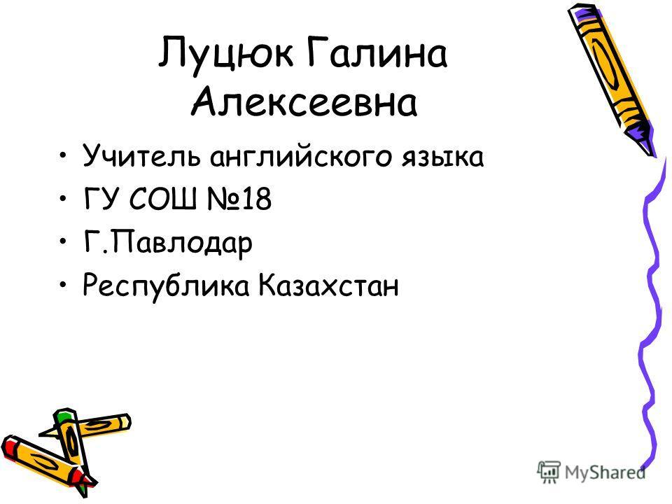 Луцюк Галина Алексеевна Учитель английского языка ГУ СОШ 18 Г.Павлодар Республика Казахстан