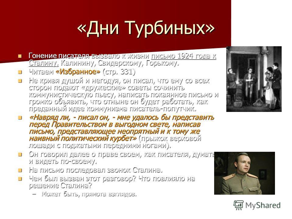 Гонение писателя вызвало к жизни письмо 1924 года к Сталину, Калинину, Свидерскому, Горькому. Читаем «Избранное» (стр. 331) Не кривя душой и негодуя, он писал, что ему со всех сторон подают «дружеские» советы сочинить коммунистическую пьесу, написать