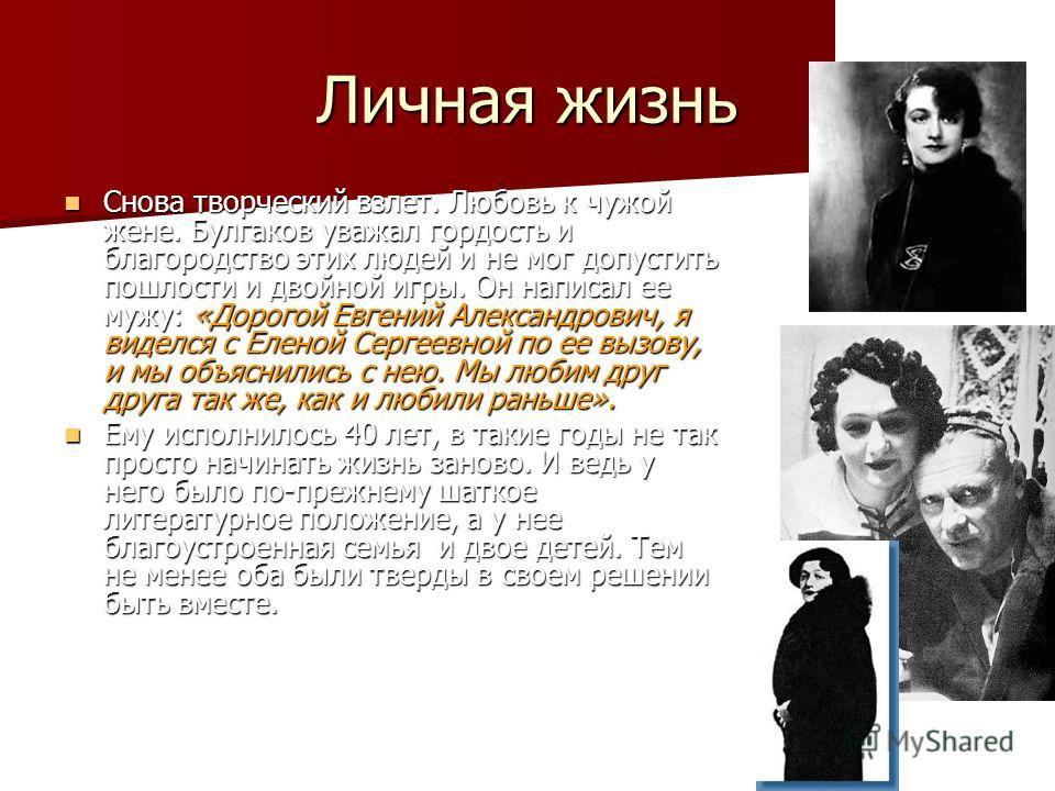 Личная жизнь Снова творческий взлет. Любовь к чужой жене. Булгаков уважал гордость и благородство этих людей и не мог допустить пошлости и двойной игры. Он написал ее мужу: «Дорогой Евгений Александрович, я виделся с Еленой Сергеевной по ее вызову, и