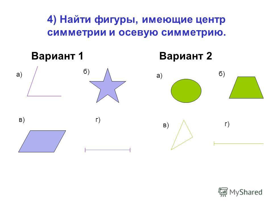 4) Найти фигуры, имеющие центр симметрии и осевую симметрию. Вариант 1 Вариант 2 а) б) в)г) а) б) в) г)