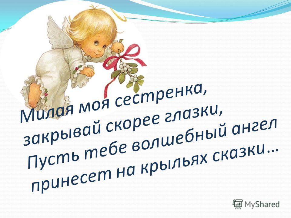 Милая моя сестренка, закрывай скорее глазки, Пусть тебе волшебный ангел принесет на крыльях сказки…