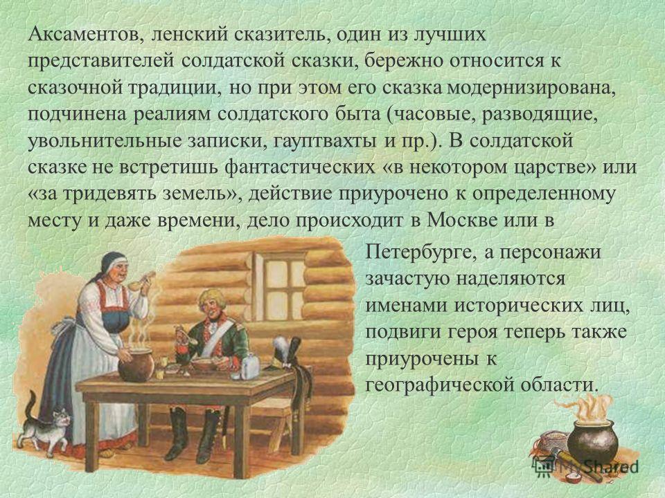 Аксаментов, ленский сказитель, один из лучших представителей солдатской сказки, бережно относится к сказочной традиции, но при этом его сказка модернизирована, подчинена реалиям солдатского быта (часовые, разводящие, увольнительные записки, гауптвахт