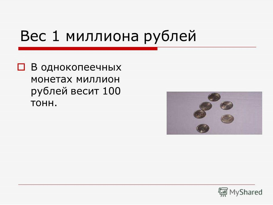 Вес 1 миллиона рублей В однокопеечных монетах миллион рублей весит 100 тонн.