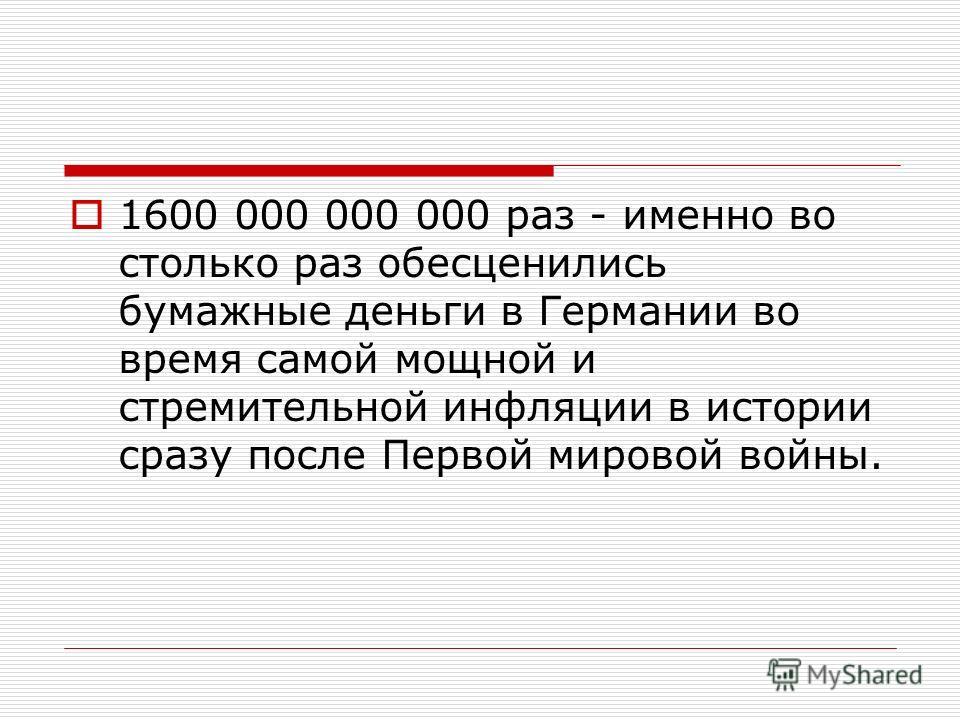 1600 000 000 000 раз - именно во столько раз обесценились бумажные деньги в Германии во время самой мощной и стремительной инфляции в истории сразу после Первой мировой войны.