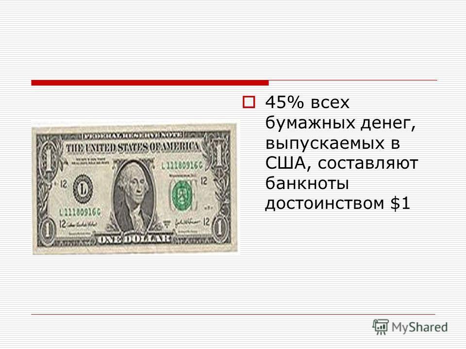 45% всех бумажных денег, выпускаемых в США, составляют банкноты достоинством $1