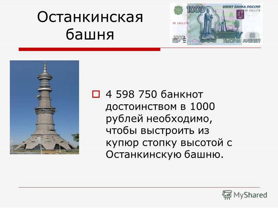 Останкинская башня 4 598 750 банкнот достоинством в 1000 рублей необходимо, чтобы выстроить из купюр стопку высотой с Останкинскую башню.