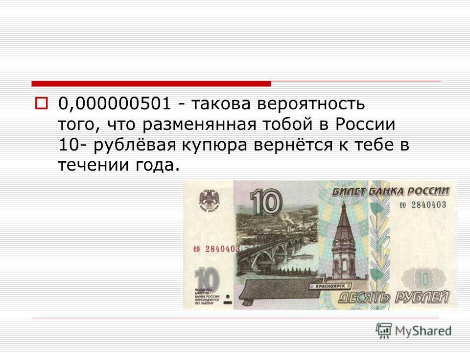 0,000000501 - такова вероятность того, что разменянная тобой в России 10- рублёвая купюра вернётся к тебе в течении года.