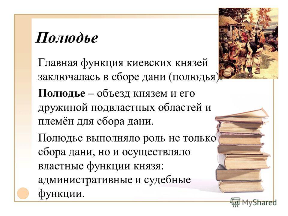 Полюдье Главная функция киевских князей заключалась в сборе дани (полюдья). Полюдье – объезд князем и его дружиной подвластных областей и племён для сбора дани. Полюдье выполняло роль не только сбора дани, но и осуществляло властные функции князя: ад