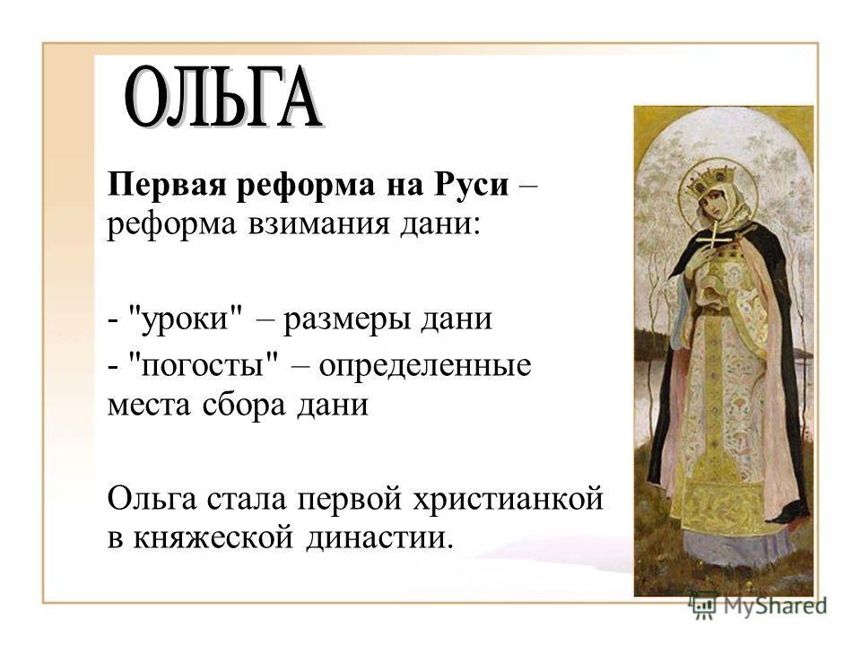 Первая реформа на Руси – реформа взимания дани: - уроки – размеры дани - погосты – определенные места сбора дани Ольга стала первой христианкой в княжеской династии.