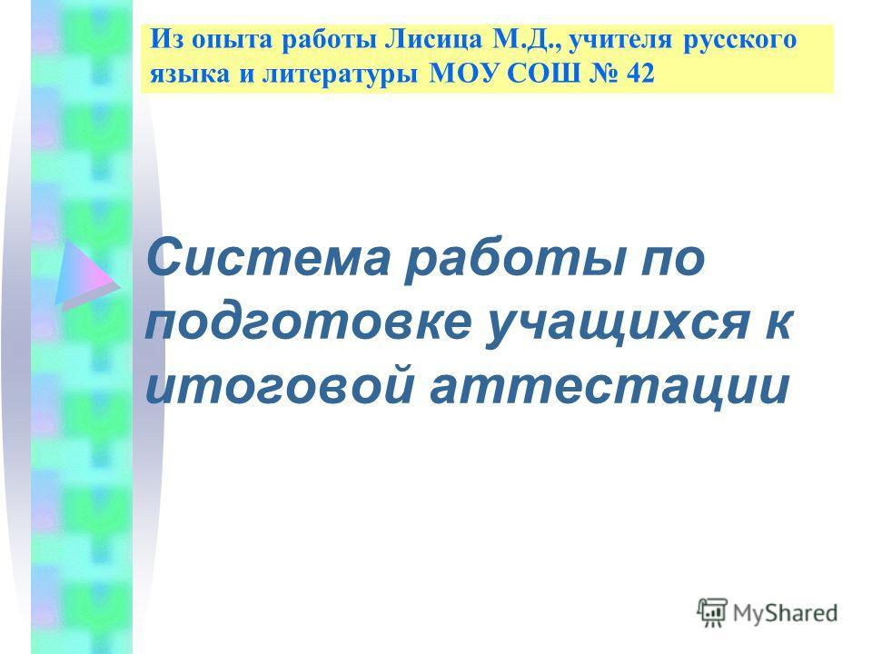 Из опыта работы Лисица М.Д., учителя русского языка и литературы МОУ СОШ 42 Система работы по подготовке учащихся к итоговой аттестации