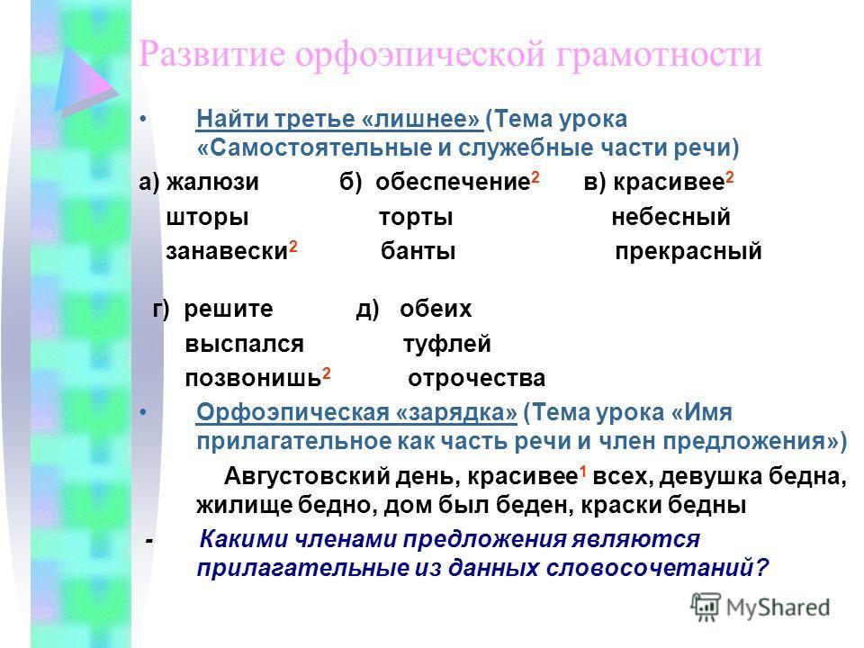 Развитие орфоэпической грамотности Найти третье «лишнее» (Тема урока «Самостоятельные и служебные части речи) а) жалюзи б) обеспечение 2 в) красивее 2 шторы торты небесный занавески 2 банты прекрасный г) решите д) обеих выспался туфлей позвонишь 2 от