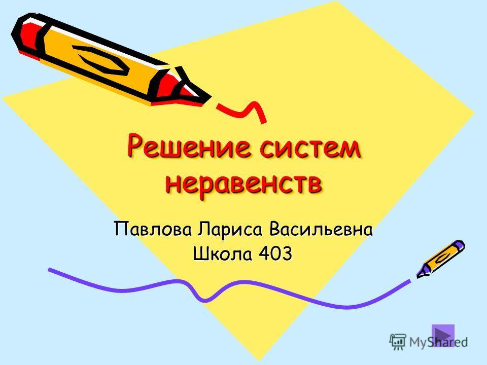 Решение систем неравенств Павлова Лариса Васильевна Школа 403