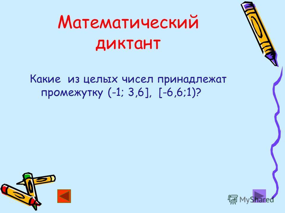 Математический диктант Какие из целых чисел принадлежат промежутку (-1; 3,6], [-6,6;1)?