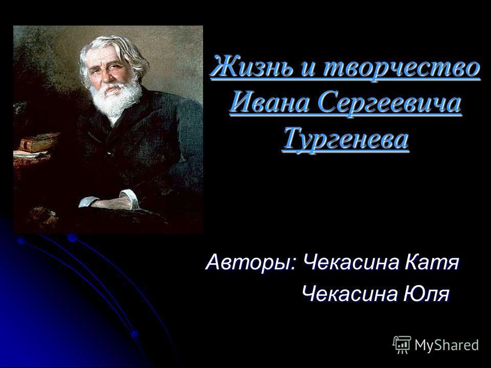 Жизнь и творчество Ивана Сергеевича Тургенева Авторы: Чекасина Катя Чекасина Юля