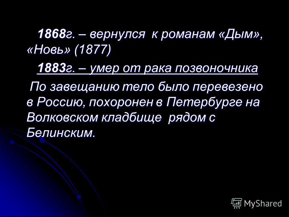 1 1868г. – вернулся к романам «Дым», «Новь» (1877) 1883г. – умер от рака позвоночника По завещанию тело было перевезено в Россию, похоронен в Петербурге на Волковском кладбище рядом с Белинским.