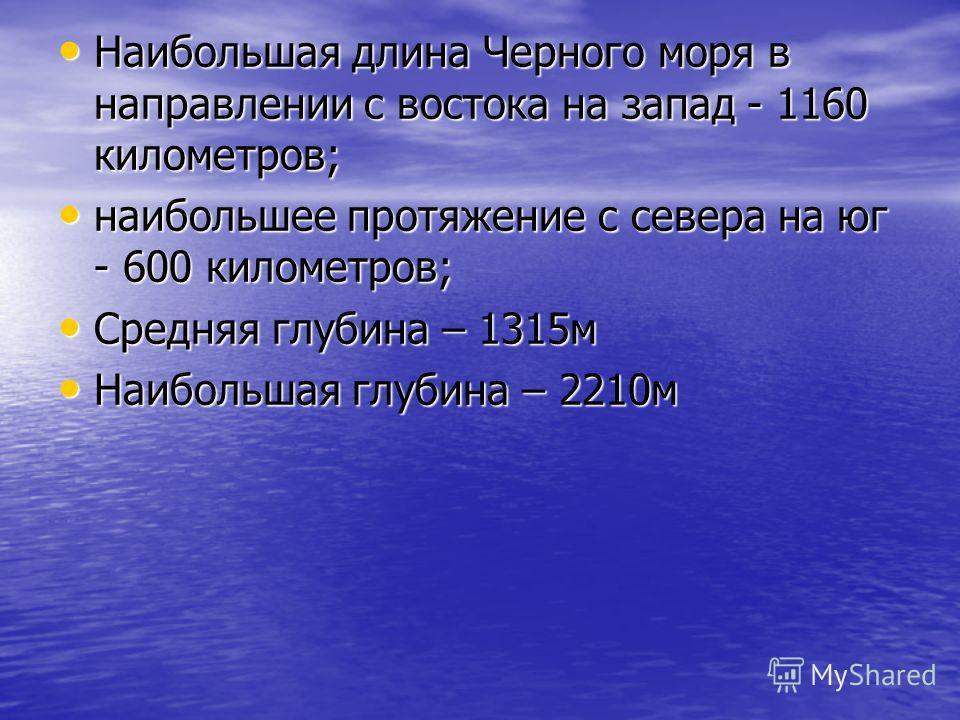 Наибольшая длина Черного моря в направлении с востока на запад - 1160 километров; наибольшее протяжение с севера на юг - 600 километров; Средняя глубина – 1315м Наибольшая глубина – 2210м