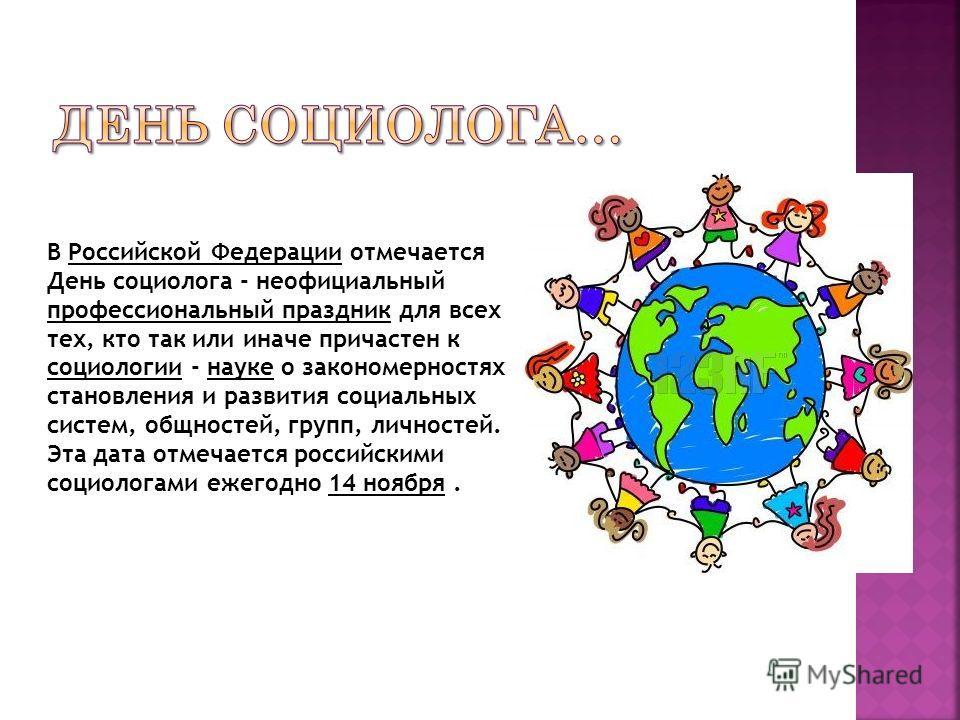 В Российской Федерации отмечается День социолога - неофициальный профессиональный праздник для всех тех, кто так или иначе причастен к социологии - науке о закономерностях становления и развития социальных систем, общностей, групп, личностей. Эта дат