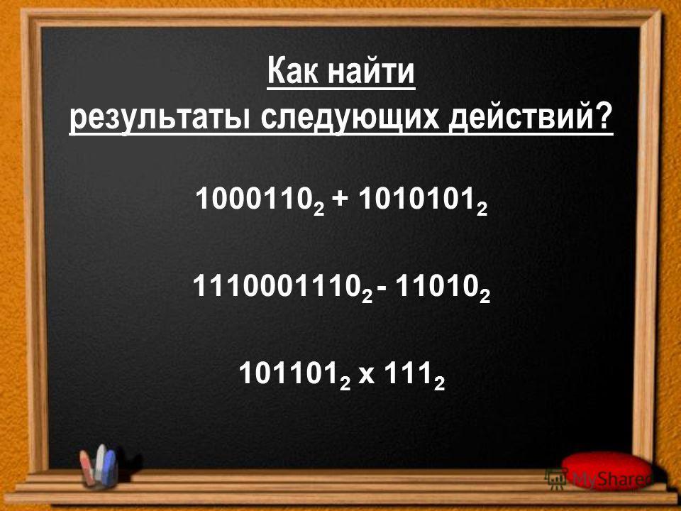 Как найти результаты следующих действий? 1000110 2 + 1010101 2 1110001110 2 - 11010 2 101101 2 х 111 2