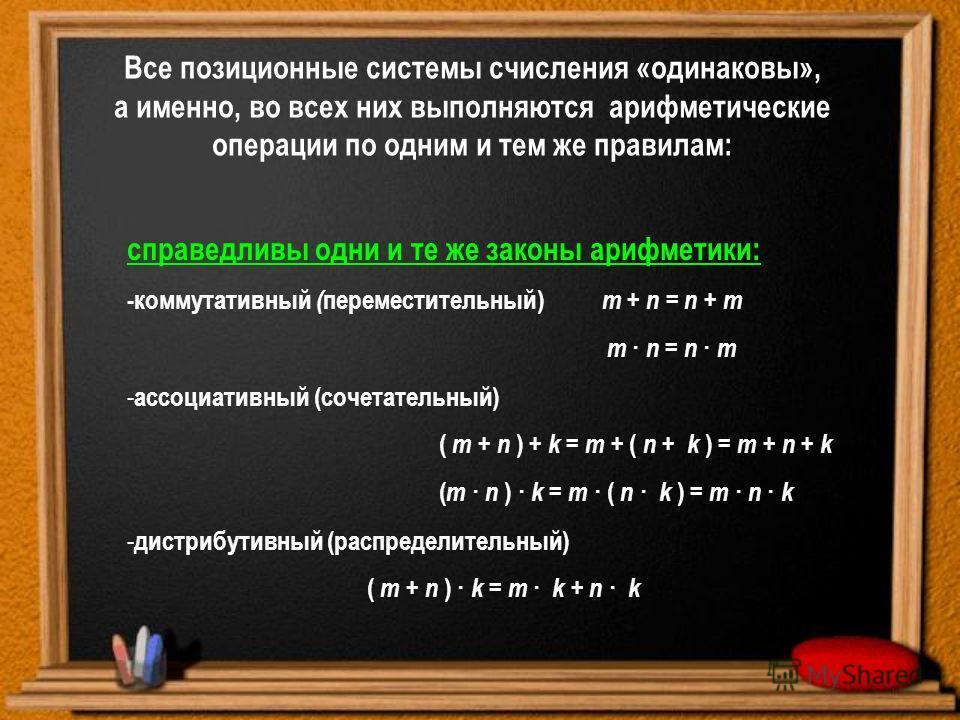 Все позиционные системы счисления «одинаковы», а именно, во всех них выполняются арифметические операции по одним и тем же правилам: справедливы одни и те же законы арифметики: -коммутативный ( переместительный) m + n = n + m m · n = n · m - ассоциат