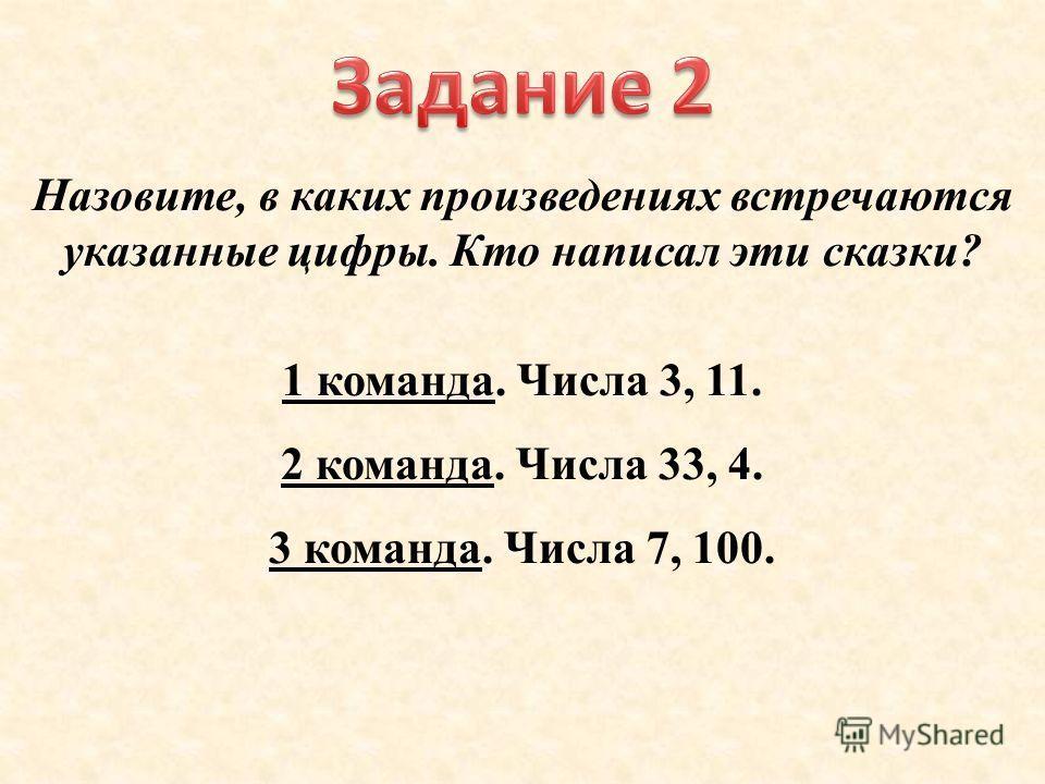 Назовите, в каких произведениях встречаются указанные цифры. Кто написал эти сказки? 1 команда. Числа 3, 11. 2 команда. Числа 33, 4. 3 команда. Числа 7, 100.