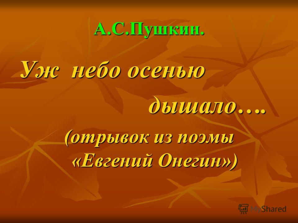 А.С.Пушкин. Уж небо осенью дышало…. дышало…. (отрывок из поэмы «Евгений Онегин»)