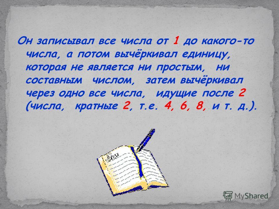Он записывал все числа от 1 до какого-то числа, а потом вычёркивал единицу, которая не является ни простым, ни составным числом, затем вычёркивал через одно все числа, идущие после 2 (числа, кратные 2, т.е. 4, 6, 8, и т. д.).