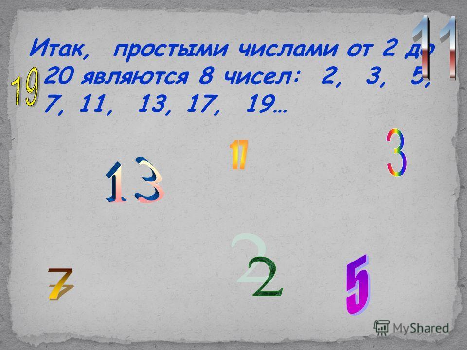 Итак, простыми числами от 2 до 20 являются 8 чисел: 2, 3, 5, 7, 11, 13, 17, 19…