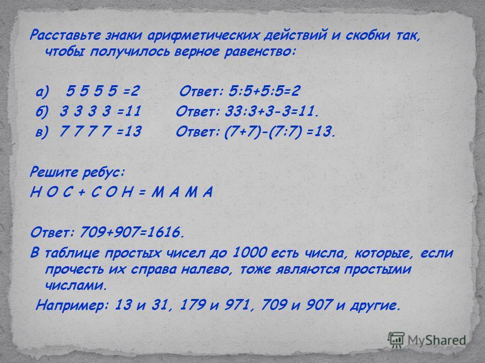 Расставьте знаки арифметических действий и скобки так, чтобы получилось верное равенство: а) 5 5 5 5 =2 Ответ: 5:5+5:5=2 б) 3 3 3 3 =11 Ответ: 33:3+3-3=11. в) 7 7 7 7 =13 Ответ: (7+7)-(7:7) =13. Решите ребус: Н О С + С О Н = М А М А Ответ: 709+907=16