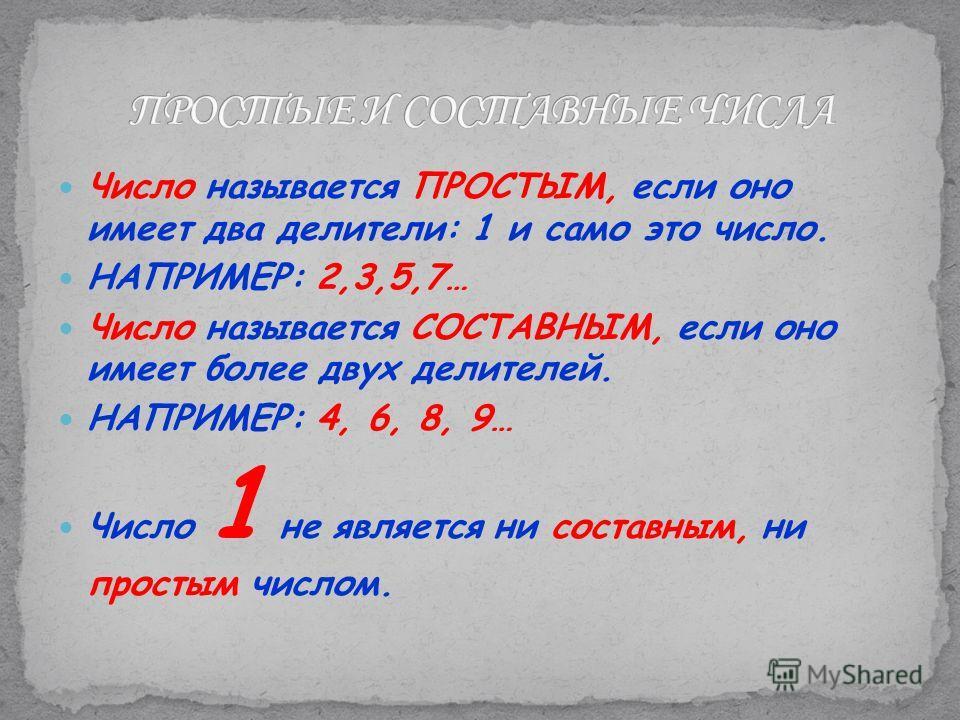 Число называется ПРОСТЫМ, если оно имеет два делители: 1 и само это число. НАПРИМЕР: 2,3,5,7… Число называется СОСТАВНЫМ, если оно имеет более двух делителей. НАПРИМЕР: 4, 6, 8, 9… Число 1 не является ни составным, ни простым числом.