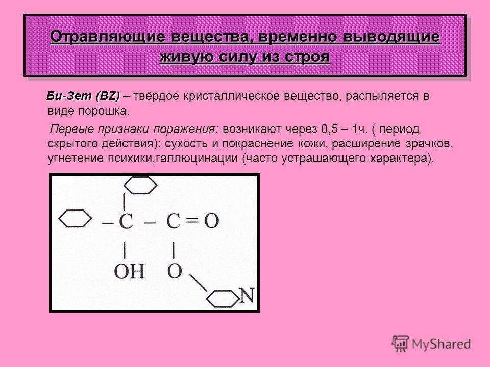 Отравляющие вещества, временно выводящие живую силу из строя Би-Зет (BZ) Би-Зет (BZ) – твёрдое кристаллическое вещество, распыляется в виде порошка. Первые признаки поражения: возникают через 0,5 – 1ч. ( период скрытого действия): сухость и покраснен