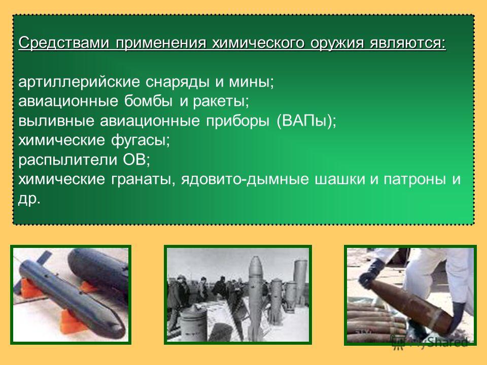 Средствами применения химического оружия являются: Средствами применения химического оружия являются: артиллерийские снаряды и мины; авиационные бомбы и ракеты; выливные авиационные приборы (ВАПы); химические фугасы; распылители ОВ; химические гранат