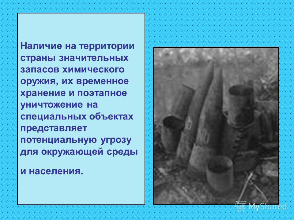 Наличие на территории страны значительных запасов химического оружия, их временное хранение и поэтапное уничтожение на специальных объектах представляет потенциальную угрозу для окружающей среды и населения.