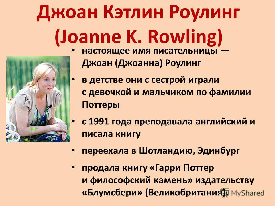 Джоан Кэтлин Роулинг (Joanne K. Rowling) настоящее имя писательницы Джоан (Джоанна) Роулинг в детстве они с сестрой играли с девочкой и мальчиком по фамилии Поттеры с 1991 года преподавала английский и писала книгу переехала в Шотландию, Эдинбург про