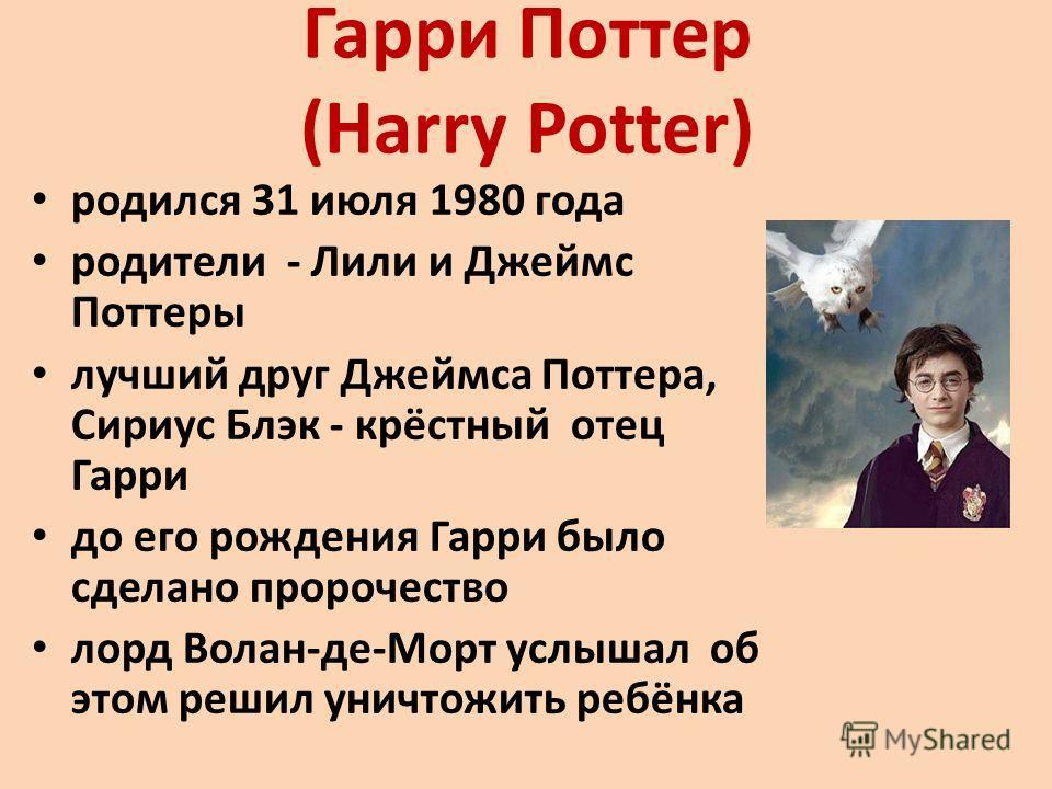 Гарри Поттер (Harry Potter) родился 31 июля 1980 года родители - Лили и Джеймс Поттеры лучший друг Джеймса Поттера, Сириус Блэк - крёстный отец Гарри до его рождения Гарри было сделано пророчество лорд Волан-де-Морт услышал об этом решил уничтожить р