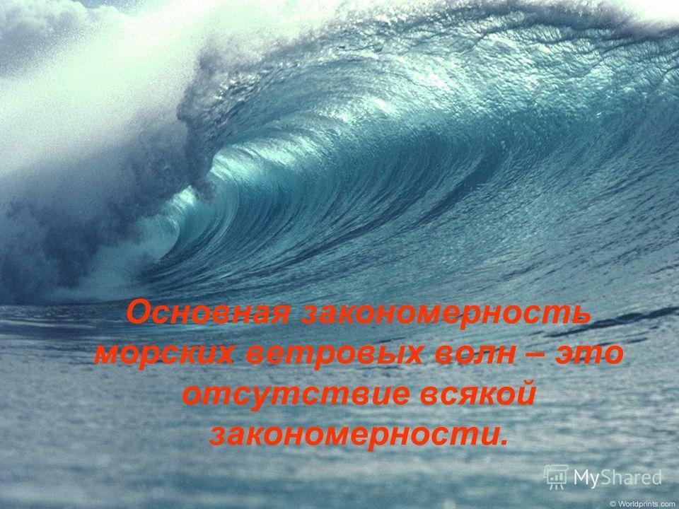 Основная закономерность морских ветровых волн – это отсутствие всякой закономерности.