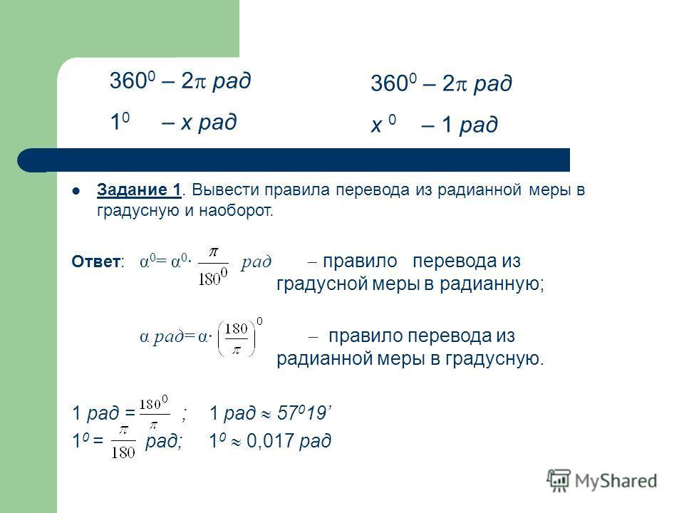 Задание 1. Вывести правила перевода из радианной меры в градусную и наоборот. Ответ: α 0 = α 0 · рад правило перевода из градусной меры в радианную; α рад= α· правило перевода из радианной меры в градусную. 1 рад = ; 1 рад 57 0 19 1 0 = рад; 1 0 0,01